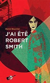 J'ai été Robert Smith par Daniel Bourrion