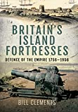 Britain's Island Fortresses: Defence of the Empire 1756–1956 (English Edition)...