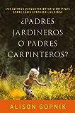 ¿Padres jardineros o padres carpinteros?: Los últimos descubrimientos ciéntificos sobre cómo aprenden los niños (Fuera de Colección)