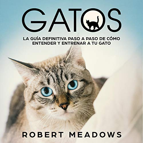 Gatos: La Guía Definitiva Paso a Paso de Cómo Entender y Entrenar a tu Gato [Cats: The Definitive Step by Step Guide of How to Understand and Train Your Cat] audiobook cover art