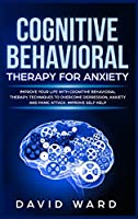 Cognitive Behavioral Therapy for Anxiety: Improve your Life With Cognitive Behavioral Therapy. Techniques to Overcome Depression, Anxiety and Panic Attack. Improve Self Help