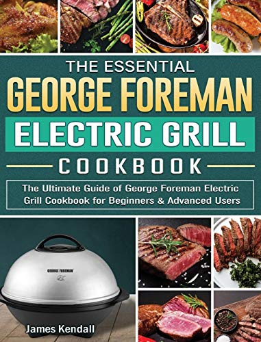 The Essential George Foreman Electric Grill Cookbook: The Ultimate Guide of George Foreman Electric Grill Cookbook for Beginners & Advanced Users
