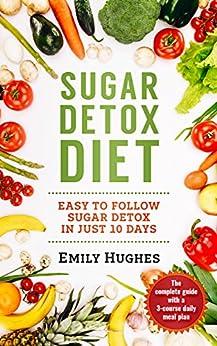 Sugar Detox Diet: Easy to Follow Sugar Detox in Just 10 Days by [Emily Hughes]