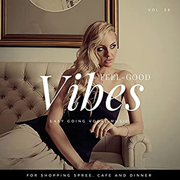 Feel-Good Vibes - Easy Going Vocal Music For Shopping Spree, Cafe And Dinner, Vol. 28