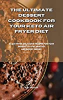 The Ultimate Dessert Cookbook for your Keto Air Fryer Diet: 50 air fryer delicious recipes for your dessert to stay healthy and boost energy