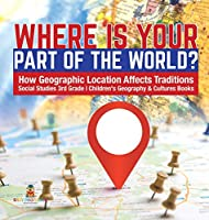 Where Is Your Part of the World? - How Geographic Location Affects Traditions - Social Studies 3rd Grade - Children's Geography & Cultures Books