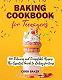Baking Cookbook for Teenagers: 100 Delicious and irresistible Recipes. The Essential Guide to Baking...