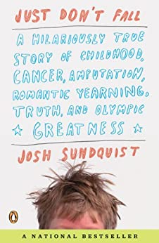 Just Don't Fall: A Hilariously True Story of Childhood, Cancer, Amputation, Romantic Yearning, Truth, and Olympic Greatness by [Josh Sundquist]