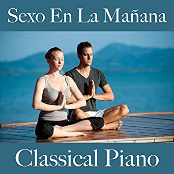 Sexo en la Mañana: Classical Piano - La Mejor Música para Relajarse