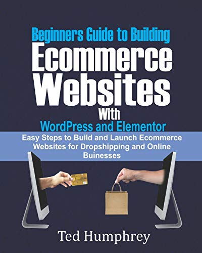 Beginners Guide to Building Ecommerce Websites With WordPress and Elementor: Easy steps to Build and launch ecommerce websites for dropshipping and online businesses