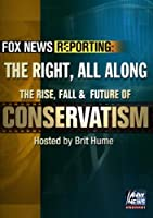 Fox News Reporting: The Right, All Along. The Rise, Fall & Future of Conservatism