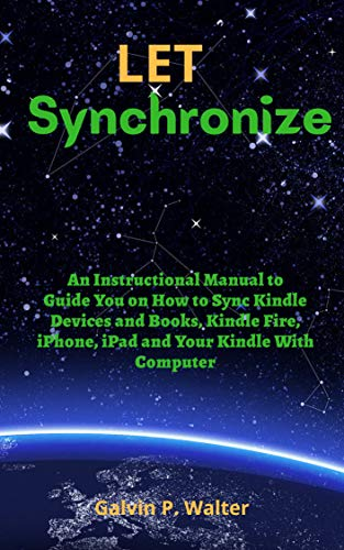 LET SYNCHRONIZE: An Instructional Manual to Guide You on How to Sync Kindle Devices and Books, Kindle Fire, iPhone, iPad and Your Kindle with Computer (English Edition)