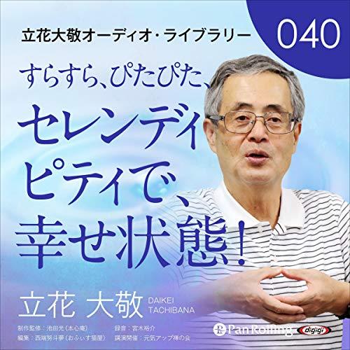 『立花大敬オーディオライブラリー40「すらすら、ぴたぴた、セレンディピティで、幸せ状態!」』のカバーアート