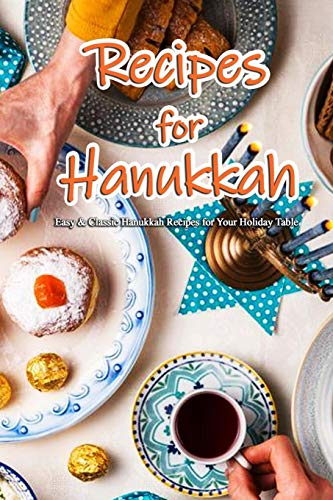 Recipes for Hanukkah: Easy & Classic Hanukkah Recipes for Your Holiday Table: Classic Recipes You Can't Celebrate Hanukkah Without Book