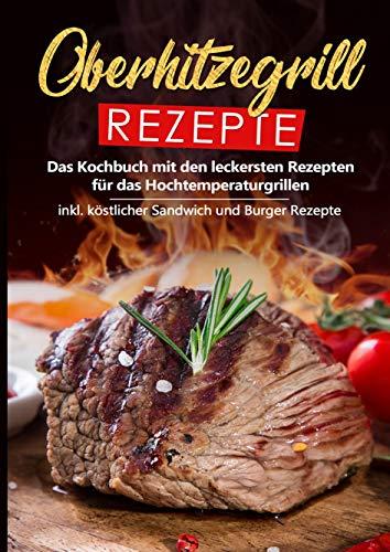 Oberhitzegrill Rezepte: Das Kochbuch mit den leckersten Rezepten für das Hochtemperaturgrillen inkl. köstlicher Sandwich und Burger Rezepte