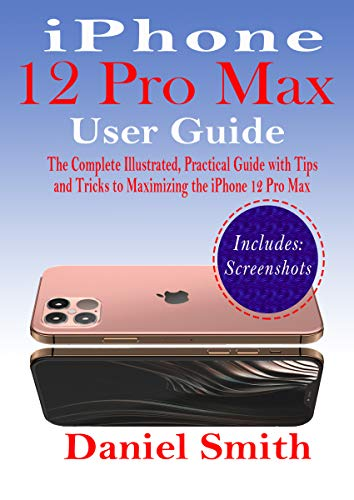 iPhone 12 Pro Max User Guide: The Complete Illustrated, Practical Guide with Tips and Tricks to Maximizing the iPhone 12 Pro Max