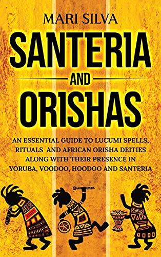 Santeria and Orishas: An Essential Guide to Lucumi Spells, Rituals and African Orisha Deities along with Their Presence in Yoruba, Voodoo, Hoodoo and Santeria