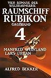 Großband Raumschiff Rubikon 4 - Vier Romane der Weltraumserie (Weltraumserie Rubikon Großband)