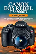Canon EOS Rebel T7/2000D for Beginners: The Complete Illustrated, Practical Manual with Tips to Mastering the EOS Rebel T7