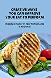 Creative Ways You Can Improve Your Eat To Perform: Important Factor In Your Performance Is Your Diet: Tips To Grow Your Eat To Perform (English Edition)