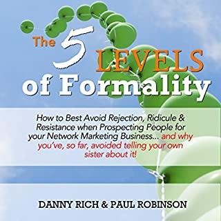 The 5 Levels of Formality     How to Best Avoid Rejection, Ridicule & Resistance When Prospecting People for Your Network Marketing Business...and Why You've, so Far, Avoided Telling Your Sister about It              By:                                                                                                                                 Paul Robinson,                                                                                        Danny Rich                               Narrated by:                                                                                                                                 Paul Robinson                      Length: 3 hrs and 44 mins     42 ratings     Overall 4.9
