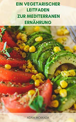 Ein Vegetarischer Leitfaden Zur Mediterranen Ernährung : Mediterrane Vegetarische Diät Kochbuch - Rezepte Für Mediterrane Ernährung, Vegane Ernährung - Mediterrane Diät-Lebensmittel