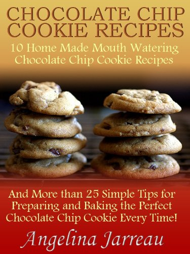 Chocolate Chip Cookie Recipes (10 Home Made Mouth Watering Chocolate Chip Cookie Recipes and More than 25 Simple Tips for Baking the Perfect Cookies!) (English Edition)