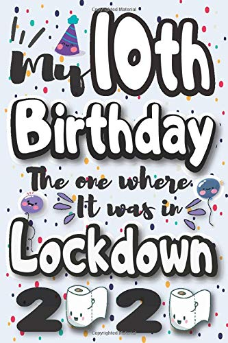 My 10th Birthday The One Where It Was In Lockdown 2020: Funny Happy 10th Birthday 2020 Quarantine Notebook Journal Gift For Boys, Girls, Kids / Cute ... Niece, Nephew/ 10th Anniversary In Lockdown