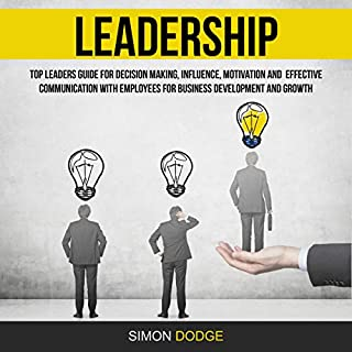 Leadership: Top Leaders Guide for Decision Making, Influence, Motivation and Effective Communication with Employees for Business Development and Growth                   By:                                                                                                                                 Simon Dodge                               Narrated by:                                                                                                                                 Ralph L. Rati                      Length: 3 hrs and 46 mins     26 ratings     Overall 5.0
