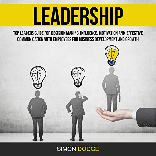 Leadership: Top Leaders Guide for Decision Making, Influence, Motivation and Effective Communication with Employees for Business Development and Growth cover art