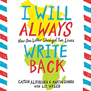 I Will Always Write Back     How One Letter Changed Two Lives              By:                                                                                                                                 Martin Ganda,                                                                                        Caitlin Alifirenka,                                                                                        Liz Welch                               Narrated by:                                                                                                                                 Chukwudi Iwuji,                                                                                        Emily Bauer                      Length: 8 hrs and 51 mins     657 ratings     Overall 4.7