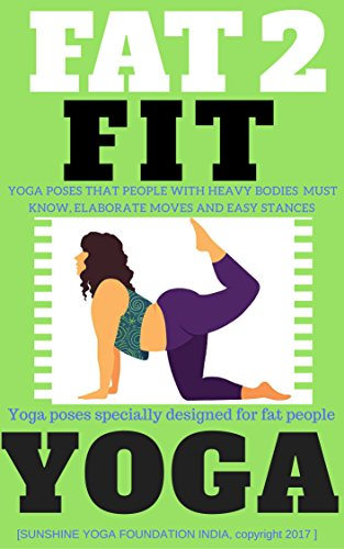 FAT 2 FIT YOGA: Yoga specially designed for weight loss, obese & heavy bodies (wide stance, posture, attitude of body, scientific details, muscle groups, yoga conditioning) with illustrated pictures.