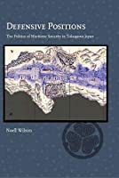 Defensive Positions: The Politics of Maritime Security in Tokugawa Japan (Harvard East Asian Monographs)