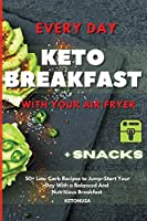 Every Day Keto Breakfast with Your Air Fryer: 50+ Low Carb Recipes to Jump-Start Your Day With a Balanced And Nutritious Breakfast