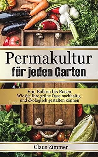 Permakultur für jeden Garten : Von Balkon bis Rasen - Wie Sie Ihre grüne Oase nachhaltig und ökologisch gestalten können