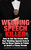 Wedding Speech Killer: How To Kill The Crowd With Your Wedding Speech Even
