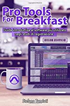 Pro Tools For Breakfast COLOR EDITION: Guida introduttiva al software più utilizzato negli studi di registrazione audio pe...