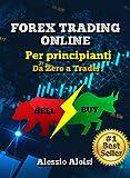 Forex Trading Online - Da Zero a Trader: guida completa per principianti, analisi tecnica + Bonus: s...