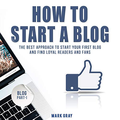 How to Start a Blog: The Best Approach to Start Your First Blog and Find Loyal Readers and Fans cover art