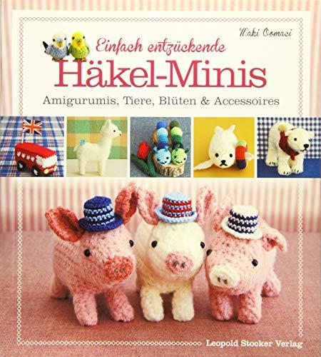 Einfach entzückende Häkel-Minis: Amigurumis, Tiere, Blüten & Accessoires