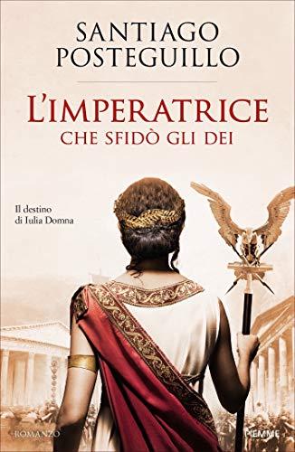 L'Imperatrice che sfidò gli Dei: Il destino di Iulia Domna (Italian Edition)