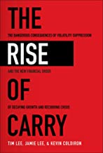 The Rise of Carry: The Dangerous Consequences of Volatility Suppression and the New Financial Order of Decaying Growth and...