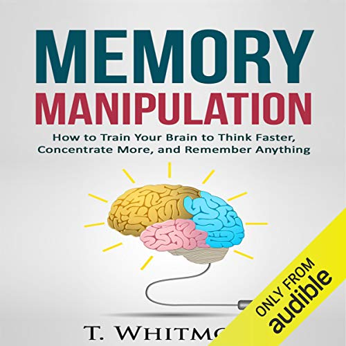 Memory Manipulation: How to Train Your Brain to Think Faster, Concentrate More, and Remember Anything cover art