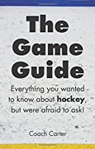 The Game Guide: Everything you wanted to know about hockey but were afraid to ask (Volume 1)