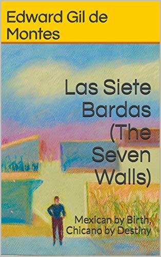 Las Siete Bardas (The Seven Walls): Mexican by birth, chicano by destiny (English Edition)