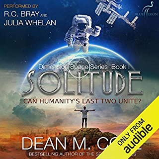 Solitude     Dimension Space, Book One              By:                                                                                                                                 Dean M. Cole                               Narrated by:                                                                                                                                 R.C. Bray,                                                                                        Julia Whelan                      Length: 8 hrs and 50 mins     277 ratings     Overall 4.4