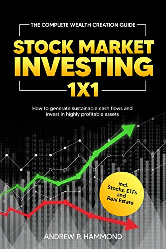 Stock Market Investing 1x1: The Complete Wealth Creation Guide - How to generate sustainable cash flows and invest in highly profitable assets incl. Stocks, ETFs and Real Estate