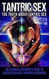 Tantric Sex: The Truth About Tantric Sex: The Ultimate Beginner's Guide to Sacred Sexuality Through Neotantra (Tantric Sex Books, Tantric Sex For Men And Women)