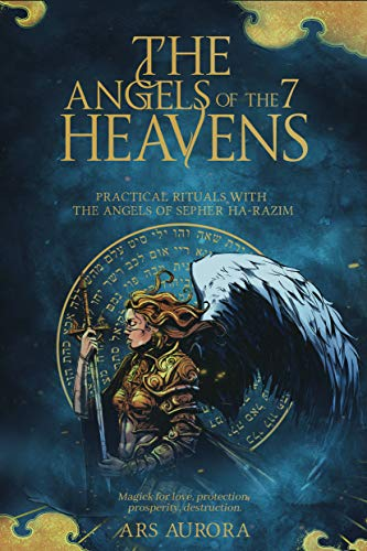 The angels of the 7 heavens: Practical rituals with the angels of Sepher Ha-Razim, Magick for love, protection, prosperity, destruction.