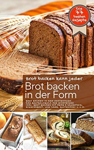 Brot backen kann jeder - Brot backen in der Form: BROT BACKEN IN DER KASTENFORM: Das Brotbackbuch für Einsteiger inkl. Brot backen mit Hefe und Sauerteig, ... u.v.m. (Backen - die besten Rezepte)